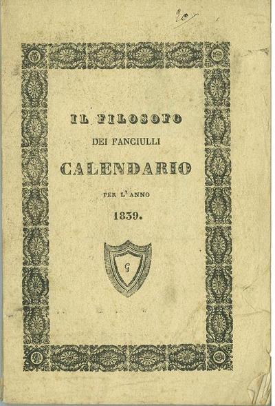 Il filosofo dei fanciulli : calendario per l' anno 1839 che comprende quattro calendarj, ed un lunario con varie altre notizie