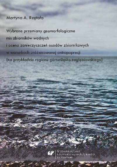 Wybrane przemiany geomorfologiczne mis zbiorników wodnych i ocena zanieczyszczeń osadów zbiornikowych w warunkach zróżnicowanej antropopresji (na przykładzie regionu górnośląsko-zagłębiowskiego)