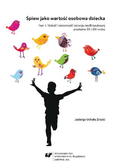Śpiew jako wartość osobowa dziecka. T. 1, Stałość i zmienność rozwoju myśli naukowej przełomu XX i XXI wieku