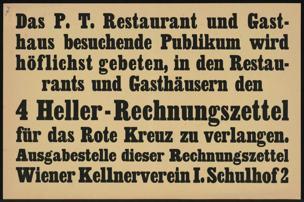 P.T. Restaurant und Gasthaus besuchende Publikum wird höflichst gebeten, in den Restaurants und Gasthäusern den 4 Heller-Rechnungszettel für das Rote Kreuz zu verlangen. Ausgabestelle dieser Rechnungszettel Wiener Kellnerverein I. Schulhof 2