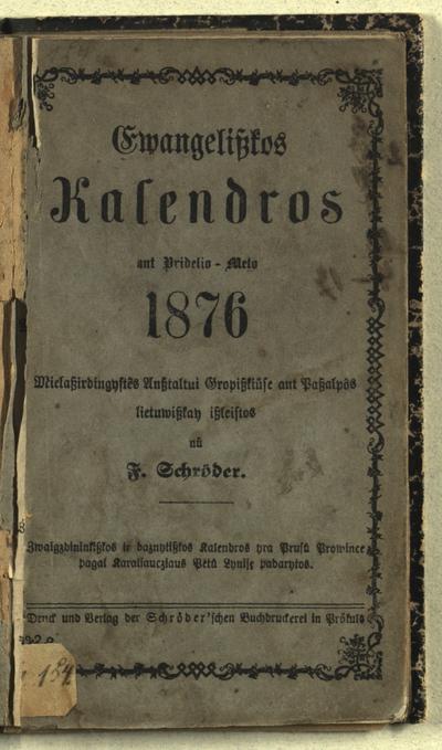 Ewangeliszkos kalendros .... ant pridelio meto 1876 / iszgėlbējimo ansztaltui Elniszkēj' ant paszalpôs lietuwiszkay [sudarytos ir] iszleistos nů F. Schröder, kunigo Priekulēj'. - 1875