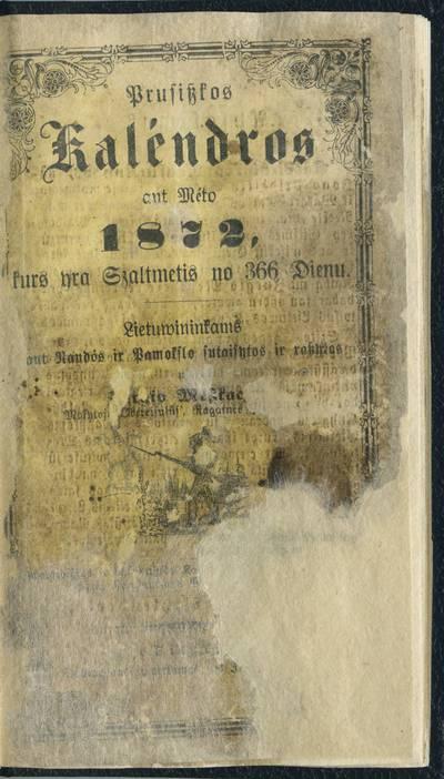 Prúsiszkos kaléndros .... ant meto 1872, kurs yra szaltmetis nů 366 dienu / lietuwininkams ant naudôs ir pamókslo sutaisytos ir raszytos nů Jurgio Meszkaczo, mokytojo Obereisulůs, Ragainēs parapijoj'. - 1871