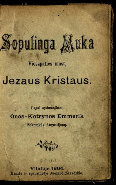 Sopulinga muka Vieszpaties musų Jezaus Kristaus / pagal apdumojimus Onos-Kotrynos Emmerik, zokonįkės Augustijonų. - 1864