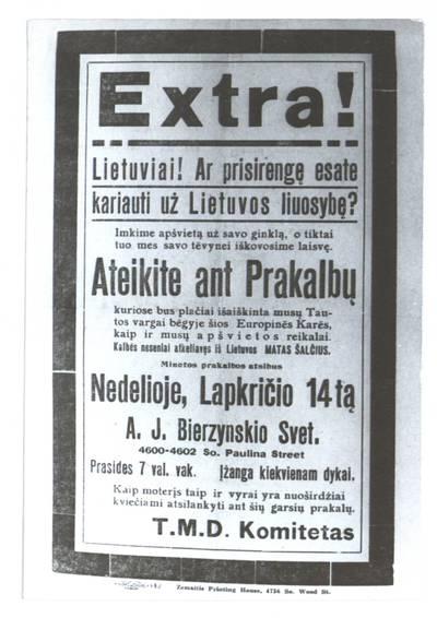 Extra! Lietuviai! Ar prisirengę esate kariauti už Lietuvos liuosybę? Imkite apšvietą už savo ginklą, o tiktai tuo mes savo tėvynei iškovosime laisvę. Ateikite ant prakalbų ... nedelioje, lapkričio 14tą A.J. Bierzynskio svet. - 1915