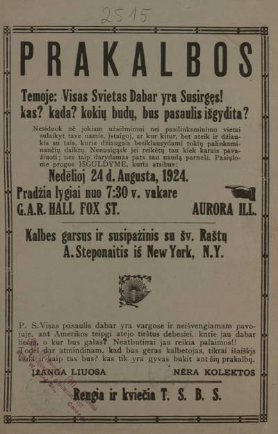 Prakalbos temoje: Visas svietas dabar yra susirgęs! Kas? Kada? Kokių budų, bus pasaulis išgydita? Nedėlioj 24 d. augusta, 1924 ... G.A.R. Hall Fox st. Aurora, Ill. Kalbes garsus ir susipažinis su Šv. Raštų A. Steponaitis iš New York, N.Y. ... Rengia ir kviečia T.S.B.S. - 1924
