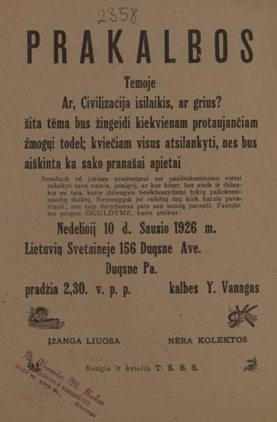 Prakalbos temoje Ar, civilizacija isilaikis, ar grius? Šita tėma bus žingeidi kiekvienam protaujančiam žmogųi todel; kviečiam visus atsilankyti, nes bus aiškinta ka sako pranašai apie tai ... Nedelioij 10 d. sausio 1926 m. Lietuvių svetaineje ... Duqsne Pa. kalbes Y. Vanagas ... Rengia ir kviečia T.S.B.S. - 1926