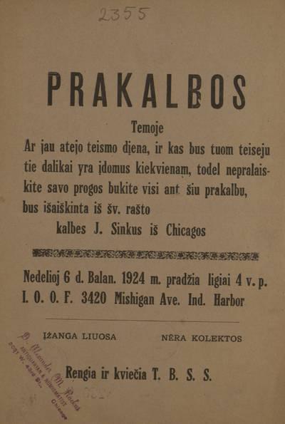 Prakalbos temoje Ar jau atejo teismo dįena, ir kas bus tuom teiseju tie dalikai yra įdomus kiekvienam, todel nepralaiskite savo progos bukite visi ant šiu prakalbu, bus išaiškinta iš Šv. Rašto. Kalbės J. Sinkus iš Chicagos ... Nedelioj 6 d. balan. 1924 m. ... Rengia ir kviečia T.B.S.S. - 1924