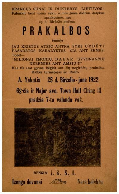 Brangųs sunai ir dukterys Lietuvos! Pabuskit bent vieną sykį, o mes jums didżius dalykus apsakysime, nes 25 d. birżelio atsibus prakalbos temoje Jau Kristus atėjo antrą sykį użdėti pażadėtos karalystės, čia ant żemės ... A. Yakutis 25 d. birželio - June 1922 ... Town Hall Clearing, Ill. - 1922