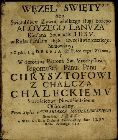 Węzeł święty, ábo Świątobliwy żywot wielkiego sługi Bożego Aloyzego Lanuza kápłana Societatis iesu, w roku Páńskim 1656 szczęśliwie zeszłego, / sumowány z xiędza Iędrzeia de Puteo tegoż zakonu, y w doroczną… Chrysztofowi z Chalcza Chaleckiemu stárościcowi Nowośielskiemu ofiárowany. - 1691. - [6], 42 p.