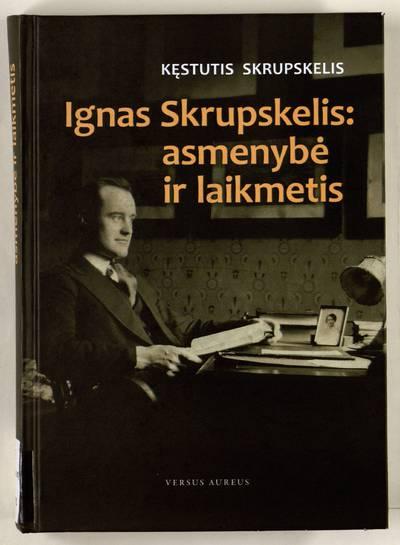 Ignas Skrupskelis: asmenybė ir laikmetis / Kęstutis Skrupskelis. - 2014