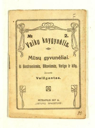Mūsų gyvunėliai / iš Bostromienės, Bikovienės, Verigo ir kitų išvertė Vaižgantas. - 1917. - 29, [1] p. -  (Vaikų knygynėlis)