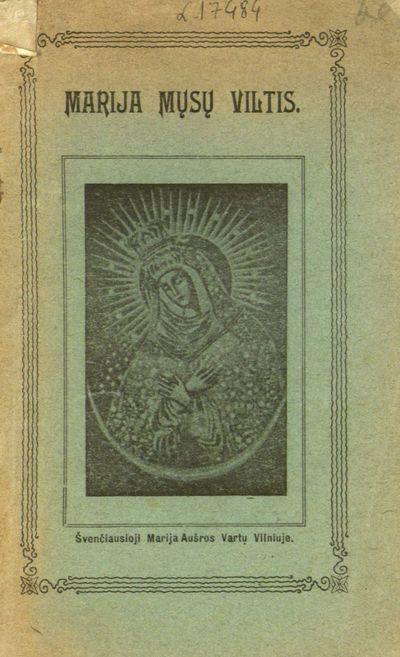 Marija mųsų viltis, arba, Švenč. Marijos stebūklai / iš šv. Alfonso de' Liguori raštų surankiojo Jurgis Baltrušaitis. - 1907. - 63, [1] p.