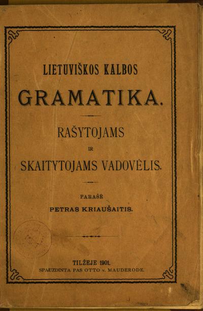 Lietuviškos kalbos gramatika / parašė Petras Kriaušaitis [Jonas Jablonskis]. - 1901. - [4], 88 p.