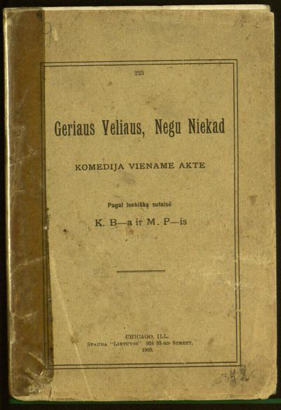 Geriaus veliaus, negu niekad / pagal lenkiška sutaisē K. B-a ir M. P-is [Kazimieras Būga ir Mykolas Palionis]. - 1903. - 48 p.