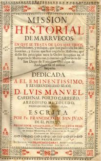 Mission Historial de Marruecos, en que se trata de los Martirios, perseccuciones y trabajos, que han padecido los Missionarios, y frutos que han cogido las Missiones, que desde sus principios tuvo la Orden Seraphica en el Imperio de Marruecos, y continùa